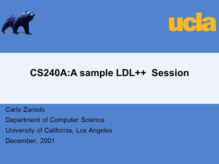 CS240A:A sample LDL++ Session Carlo Zaniolo Department of Computer Science University of California, Los Angeles December, 2001.