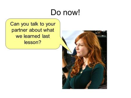 Do now! Can you talk to your partner about what we learned last lesson?