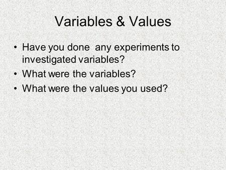 Variables & Values Have you done any experiments to investigated variables? What were the variables? What were the values you used?