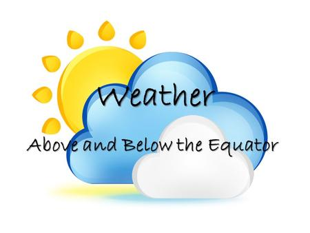 Weather Above and Below the Equator. For the next several days we are going to collect weather data from two cities: *One north of the equator *One an.