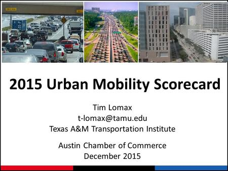 2015 Urban Mobility Scorecard Tim Lomax Texas A&M Transportation Institute Austin Chamber of Commerce December 2015.