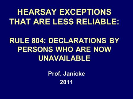 HEARSAY EXCEPTIONS THAT ARE LESS RELIABLE: RULE 804: DECLARATIONS BY PERSONS WHO ARE NOW UNAVAILABLE Prof. Janicke 2011.