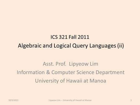 ICS 321 Fall 2011 Algebraic and Logical Query Languages (ii) Asst. Prof. Lipyeow Lim Information & Computer Science Department University of Hawaii at.