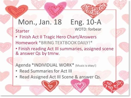Mon., Jan. 18Eng. 10-A WOTD: forbear Starter Finish Act II Tragic Hero Chart/Answers Homework *BRING TEXTBOOK DAILY!* Finish reading Act III summaries,