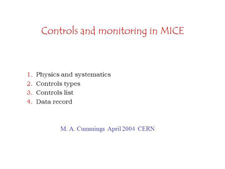 Controls and monitoring in MICE 1.Physics and systematics 2.Controls types 3.Controls list 4.Data record M. A. Cummings April 2004 CERN.