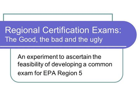 Regional Certification Exams: The Good, the bad and the ugly An experiment to ascertain the feasibility of developing a common exam for EPA Region 5.
