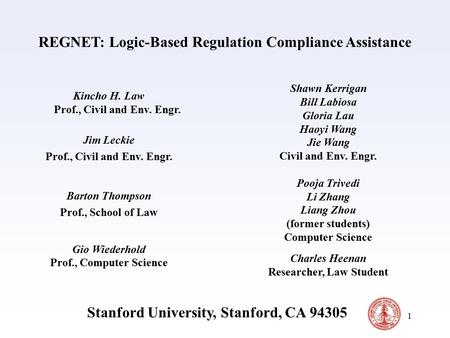 1 REGNET: Logic-Based Regulation Compliance Assistance Kincho H. Law Prof., Civil and Env. Engr. Jim Leckie Prof., Civil and Env. Engr. Barton Thompson.