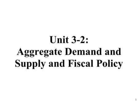 Unit 3-2: Aggregate Demand and Supply and Fiscal Policy 1.