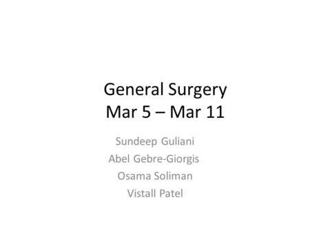 General Surgery Mar 5 – Mar 11 Sundeep Guliani Abel Gebre-Giorgis Osama Soliman Vistall Patel.
