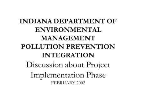 INDIANA DEPARTMENT OF ENVIRONMENTAL MANAGEMENT POLLUTION PREVENTION INTEGRATION Discussion about Project Implementation Phase FEBRUARY 2002.