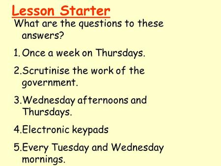Lesson Starter What are the questions to these answers? 1.Once a week on Thursdays. 2.Scrutinise the work of the government. 3.Wednesday afternoons and.