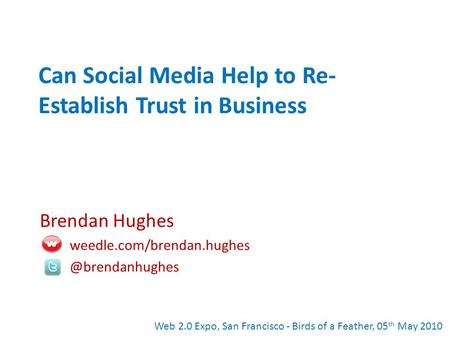 Can Social Media Help to Re- Establish Trust in Business Brendan Hughes Web 2.0 Expo, San Francisco - Birds of.