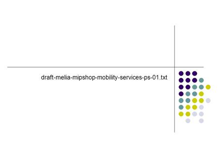 Draft-melia-mipshop-mobility-services-ps-01.txt. From IETF #66 Discuss MIH PS (as expressed by the WG chair) Need a single PS at WG level (several drafts.