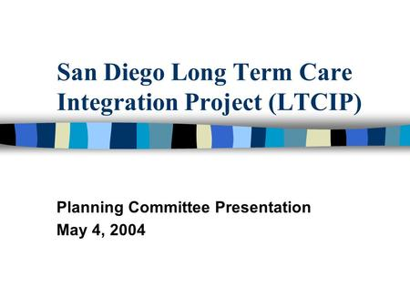 San Diego Long Term Care Integration Project (LTCIP) Planning Committee Presentation May 4, 2004.