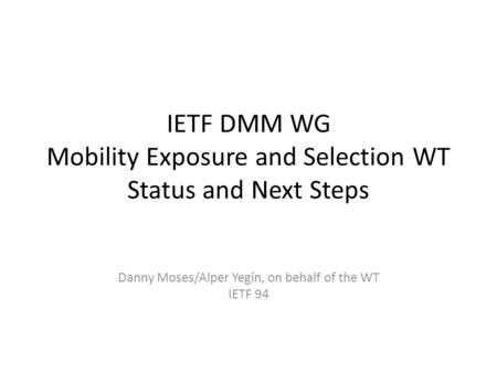IETF DMM WG Mobility Exposure and Selection WT Status and Next Steps Danny Moses/Alper Yegin, on behalf of the WT IETF 94.