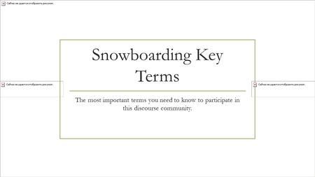 Snowboarding Key Terms The most important terms you need to know to participate in this discourse community.