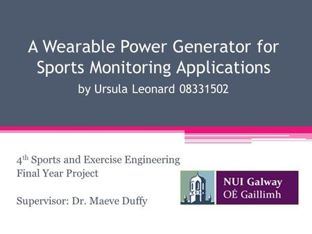 A Wearable Power Generator for Sports Monitoring Applications by Ursula Leonard 08331502 4 th Sports and Exercise Engineering Final Year Project Supervisor: