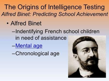 The Origins of Intelligence Testing Alfred Binet: Predicting School Achievement Alfred Binet –Indentifying French school children in need of assistance.
