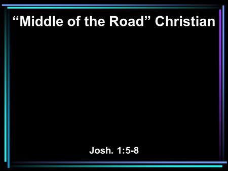 """Middle of the Road"" Christian Josh. 1:5-8. 5 No man shall be able to stand before you all the days of your life; as I was with Moses, so I will be with."