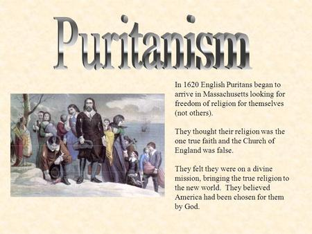 In 1620 English Puritans began to arrive in Massachusetts looking for freedom of religion for themselves (not others). They thought their religion was.