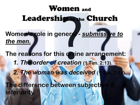 Women and Leadership in the Church Women's role in general - submissive to the men. The reasons for this divine arrangement: 1. The order of creation (1.