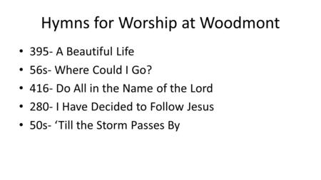 Hymns for Worship at Woodmont 395- A Beautiful Life 56s- Where Could I Go? 416- Do All in the Name of the Lord 280- I Have Decided to Follow Jesus 50s-