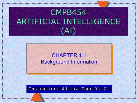 CMPB454 ARTIFICIAL INTELLIGENCE (AI) CHAPTER 1.1 Background Information CHAPTER 1.1 Background Information Instructor: Alicia Tang Y. C.