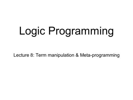 Logic Programming Lecture 8: Term manipulation & Meta-programming.