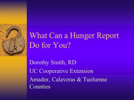 What Can a Hunger Report Do for You? Dorothy Smith, RD UC Cooperative Extension Amador, Calaveras & Tuolumne Counties.