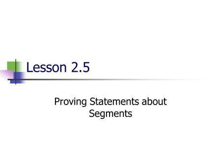 Lesson 2.5 Proving Statements about Segments VOCABULARY A true statement that follows as a result of other true statements is called a theorem. A two-column.