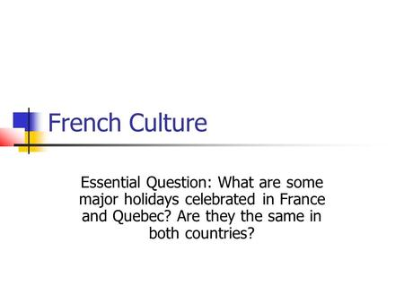 French Culture Essential Question: What are some major holidays celebrated in France and Quebec? Are they the same in both countries?