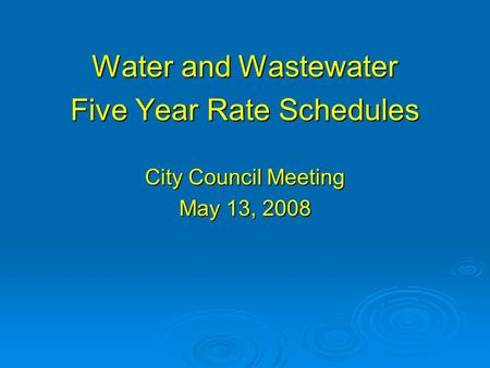 Water and Wastewater Five Year Rate Schedules City Council Meeting May 13, 2008.