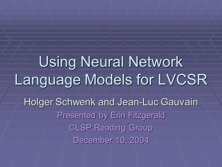 Using Neural Network Language Models for LVCSR Holger Schwenk and Jean-Luc Gauvain Presented by Erin Fitzgerald CLSP Reading Group December 10, 2004.