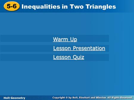 5-6 Inequalities in Two Triangles Holt Geometry Warm Up Warm Up Lesson Presentation Lesson Presentation Lesson Quiz Lesson Quiz.