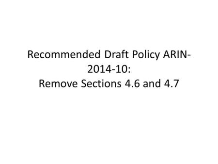 Recommended Draft Policy ARIN- 2014-10: Remove Sections 4.6 and 4.7.