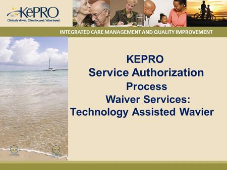 KEPRO Service Authorization Process Waiver Services: Technology Assisted Wavier INTEGRATED CARE MANAGEMENT AND QUALITY IMPROVEMENT.
