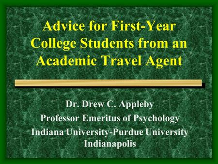 Advice for First-Year College Students from an Academic Travel Agent Dr. Drew C. Appleby Professor Emeritus of Psychology Indiana University-Purdue University.