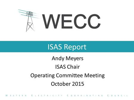ISAS Report Andy Meyers ISAS Chair Operating Committee Meeting October 2015 W ESTERN E LECTRICITY C OORDINATING C OUNCIL.