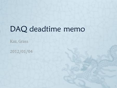 DAQ deadtime memo Kaz, Grass 2012/01/04 1. Current dead time Dead time measured on 2011/09/29  With TDCmax=4, Deadtime =350 us  With TDCmax=8, Deadtime.