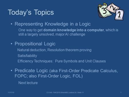 Today's Topics 11/17/15CS 540 - Fall 2015 (Shavlik©), Lecture 24, Week 111 Representing Knowledge in a Logic One way to get domain knowledge into a computer,