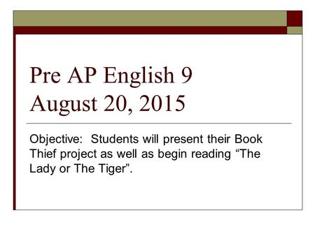 "Pre AP English 9 August 20, 2015 Objective: Students will present their Book Thief project as well as begin reading ""The Lady or The Tiger""."