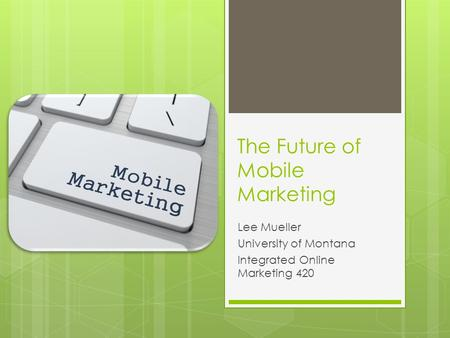 The Future of Mobile Marketing Lee Mueller University of Montana Integrated Online Marketing 420.