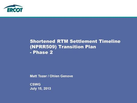 Shortened RTM Settlement Timeline (NPRR509) Transition Plan - Phase 2 Matt Tozer / Ohlen Genove CSWG July 15, 2013.