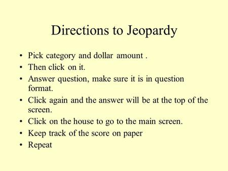 Directions to Jeopardy Pick category and dollar amount. Then click on it. Answer question, make sure it is in question format. Click again and the answer.