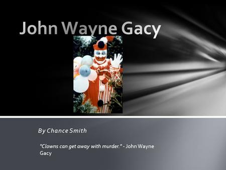 By Chance Smith Clowns can get away with murder. - John Wayne Gacy.