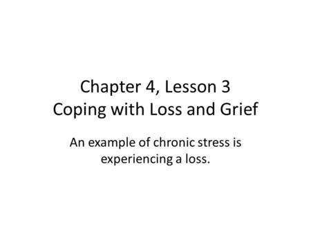Chapter 4, Lesson 3 Coping with Loss and Grief An example of chronic stress is experiencing a loss.