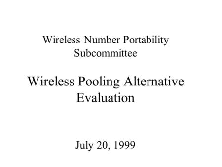 Wireless Number Portability Subcommittee Wireless Pooling Alternative Evaluation July 20, 1999.