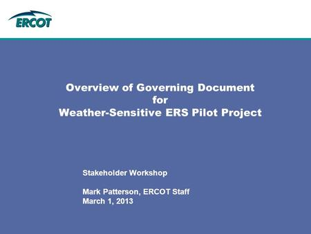 Overview of Governing Document for Weather-Sensitive ERS Pilot Project Stakeholder Workshop Mark Patterson, ERCOT Staff March 1, 2013.