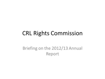 CRL Rights Commission Briefing on the 2012/13 Annual Report.