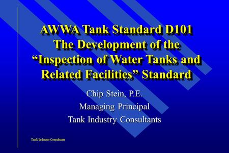 "Tank Industry Consultants AWWA Tank Standard D101 The Development of the ""Inspection of Water Tanks and Related Facilities"" Standard Chip Stein, P.E. Managing."